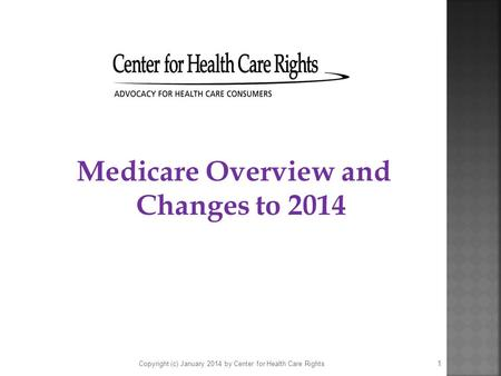 Medicare Overview and Changes to 2014 Copyright (c) January 2014 by Center for Health Care Rights 1.