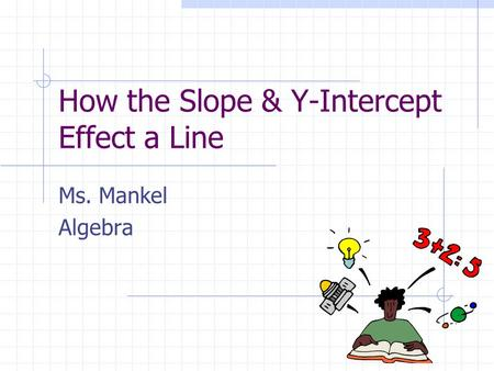 How the Slope & Y-Intercept Effect a Line Ms. Mankel Algebra.