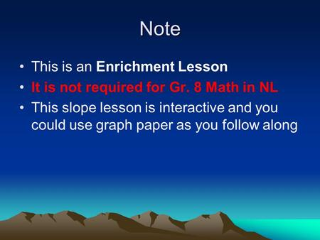 Note This is an Enrichment Lesson It is not required for Gr. 8 Math in NL This slope lesson is interactive and you could use graph paper as you follow.