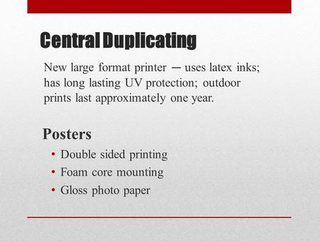 Central Duplicating New large format printer — uses latex inks; has long lasting UV protection; outdoor prints last approximately one year. Posters Double.