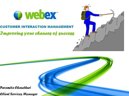 WebEx Confidential 1 Paramita Chaudhuri Client Services Manager CUSTOMER INTERACTION MANAGEMENT Improving your chances of success.