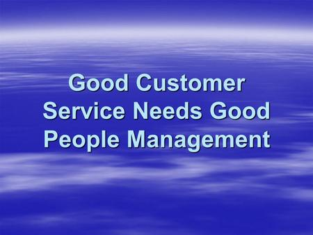 Good Customer Service Needs Good People Management.