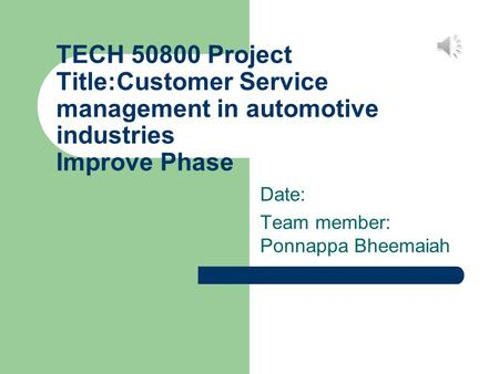 TECH 50800 Project Title:Customer Service management in automotive industries Improve Phase Date: Team member: Ponnappa Bheemaiah.