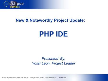 © 2006 by Yossi Leon, PHP IDE Project Leader; made available under the EPL v1.0 | 12/10/2006 New & Noteworthy Project Update: PHP IDE Presented By: Yossi.