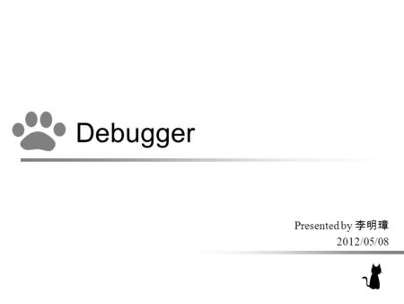 Debugger Presented by 李明璋 2012/05/08. The Definition of Bug –Part of the code which would result in an error, fault or malfunctioning of the program.