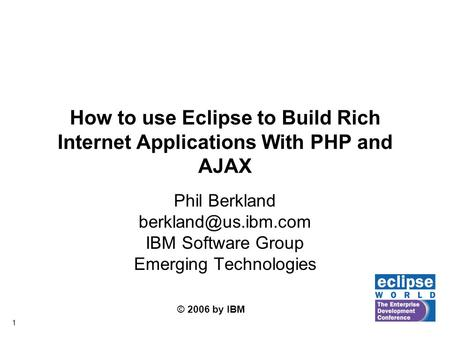 © 2006 by IBM 1 How to use Eclipse to Build Rich Internet Applications With PHP and AJAX Phil Berkland IBM Software Group Emerging.