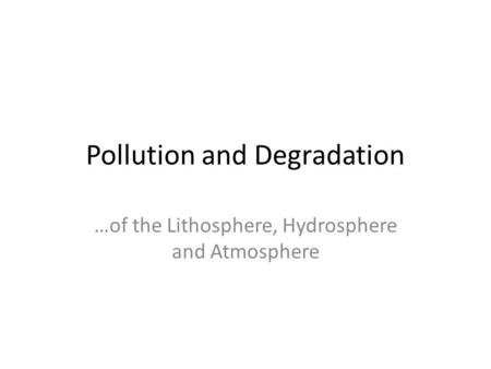 Pollution and Degradation …of the Lithosphere, Hydrosphere and Atmosphere.