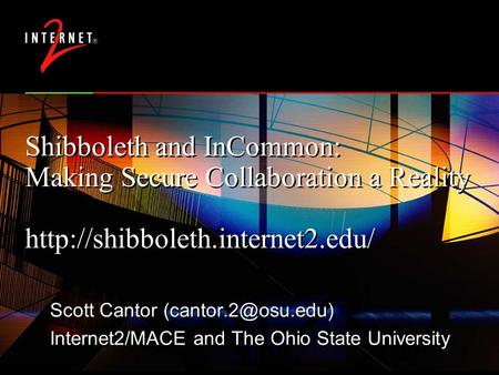 Shibboleth and InCommon: Making Secure Collaboration a Reality  Scott Cantor Internet2/MACE and The.