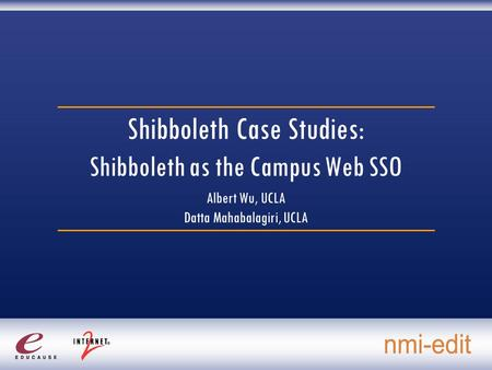 Shibboleth Case Studies: Shibboleth as the Campus Web SSO Albert Wu, UCLA Datta Mahabalagiri, UCLA.