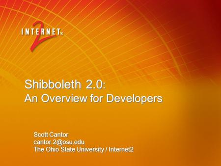 Shibboleth 2.0 : An Overview for Developers Scott Cantor The Ohio State University / Internet2 Scott Cantor The Ohio.