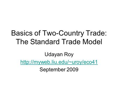 Basics of Two-Country Trade: The Standard Trade Model Udayan Roy  September 2009.