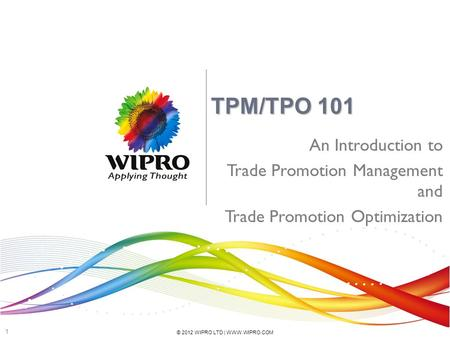 © 2012 WIPRO LTD | WWW.WIPRO.COM 1 TPM/TPO 101 An Introduction to Trade Promotion Management and Trade Promotion Optimization.