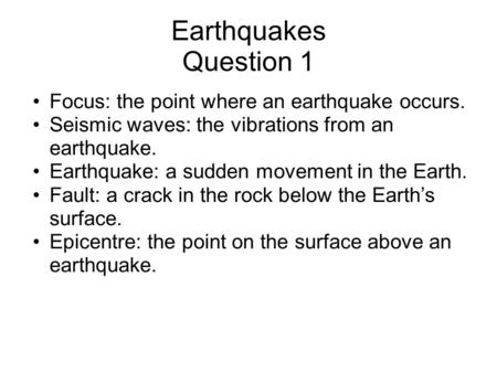 Earthquakes Question 1 Focus: the point where an earthquake occurs. Seismic waves: the vibrations from an earthquake. Earthquake: a sudden movement in.
