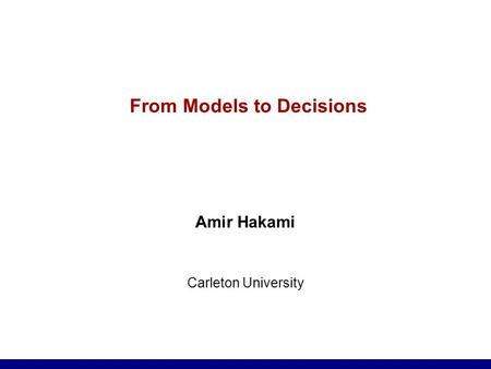 From Models to Decisions Amir Hakami Carleton University.