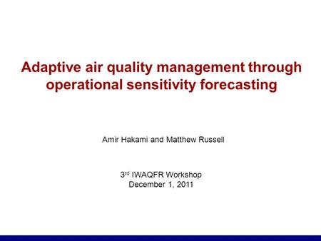 Adaptive air quality management through operational sensitivity forecasting Amir Hakami and Matthew Russell 3 rd IWAQFR Workshop December 1, 2011.