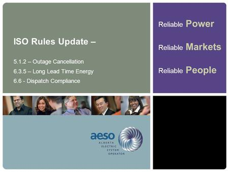 Reliable Power Reliable Markets Reliable People ISO Rules Update – 5.1.2 – Outage Cancellation 6.3.5 – Long Lead Time Energy 6.6 - Dispatch Compliance.