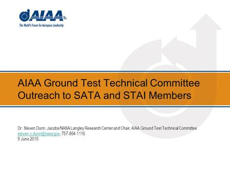 AIAA Ground Test Technical Committee Outreach to SATA and STAI Members Dr. Steven Dunn, Jacobs/NASA Langley Research Center and Chair, AIAA Ground Test.