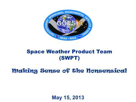 May 15, 2013 Space Weather Product Team (SWPT) Making Sense of the Nonsensical.