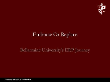 EXPLORE THE WORLD. START WITHIN. Embrace Or Replace Bellarmine University's ERP Journey.