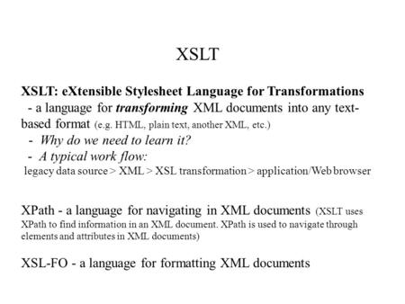 XSLT XSLT: eXtensible Stylesheet Language for Transformations - a language for transforming XML documents into any text- based format (e.g. HTML, plain.