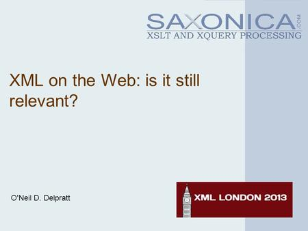 XML on the Web: is it still relevant? O'Neil D. Delpratt.