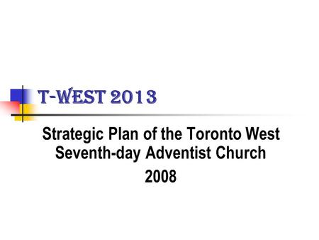 T-WEST 2013 Strategic Plan of the Toronto West Seventh-day Adventist Church 2008.