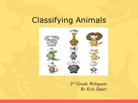 Classifying Animals 3 rd Grade Webquest By Kyle Sauer.