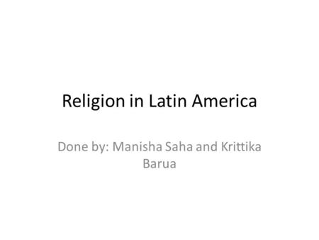 Religion in Latin America Done by: Manisha Saha and Krittika Barua.