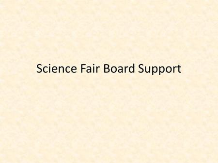 Science Fair Board Support. What should be on your board? Abstract Problem Hypothesis/Engineering Goal Procedure Results/Data Conclusion/Implications.