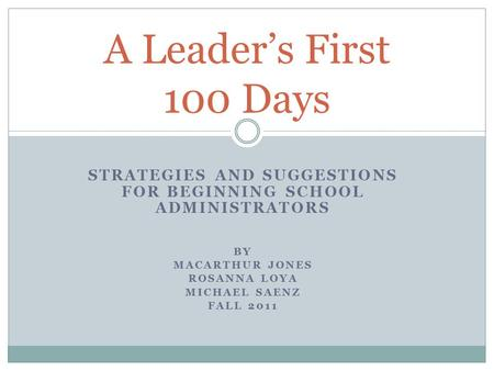 STRATEGIES AND SUGGESTIONS FOR BEGINNING SCHOOL ADMINISTRATORS BY MACARTHUR JONES ROSANNA LOYA MICHAEL SAENZ FALL 2011 A Leader's First 100 Days.