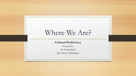 Where We Are? Cultural Proficiency Presented by: Dr. Farrah Mahan Mrs. LaCoyya Weathington.