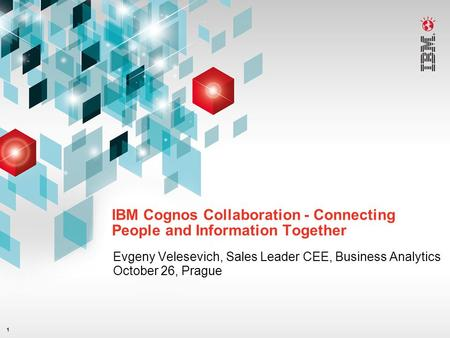 1 IBM Cognos Collaboration - Connecting People and Information Together Evgeny Velesevich, Sales Leader CEE, Business Analytics October 26, Prague.