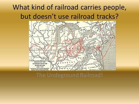 What kind of railroad carries people, but doesn't use railroad tracks? The Undeground Railroad!