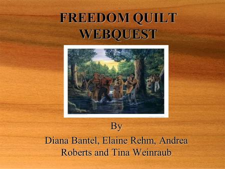 FREEDOM QUILT WEBQUEST By Diana Bantel, Elaine Rehm, Andrea Roberts and Tina Weinraub By Diana Bantel, Elaine Rehm, Andrea Roberts and Tina Weinraub.