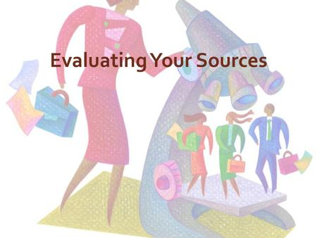 Evaluating Your Sources. Is the information reliable and accurate? Information that you can depend upon with a strong degree of certainty is reliable.