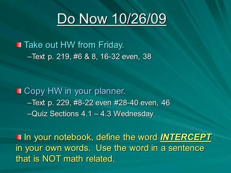 Do Now 10/26/09 Take out HW from Friday. Take out HW from Friday. –Text p. 219, #6 & 8, 16-32 even, 38 Copy HW in your planner. Copy HW in your planner.