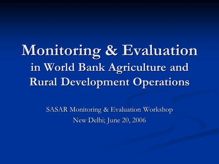 Monitoring & Evaluation in World Bank Agriculture and Rural Development Operations SASAR Monitoring & Evaluation Workshop New Delhi; June 20, 2006.