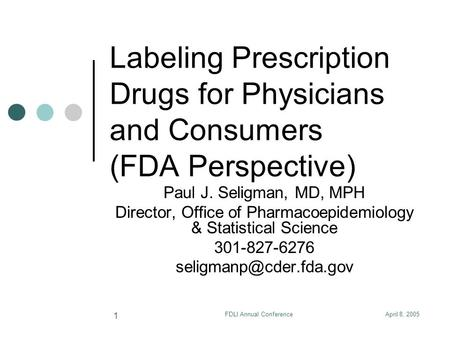 April 8, 2005FDLI Annual Conference 1 Labeling Prescription Drugs for Physicians and Consumers (FDA Perspective) Paul J. Seligman, MD, MPH Director, Office.