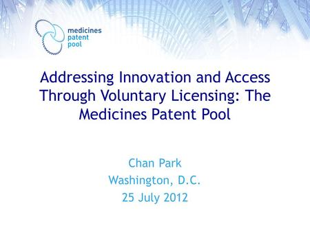 Addressing Innovation and Access Through Voluntary Licensing: The Medicines Patent Pool Chan Park Washington, D.C. 25 July 2012.