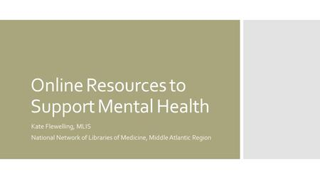 Online Resources to Support Mental Health Kate Flewelling, MLIS National Network of Libraries of Medicine, Middle Atlantic Region.
