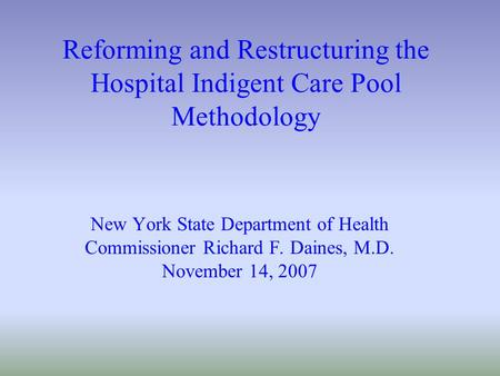 Reforming and Restructuring the Hospital Indigent Care Pool Methodology New York State Department of Health Commissioner Richard F. Daines, M.D. November.