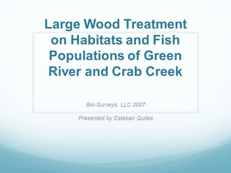 Large Wood Treatment on Habitats and Fish Populations of Green River and Crab Creek Bio-Surveys, LLC 2007 Presented by Esteban Quiles.