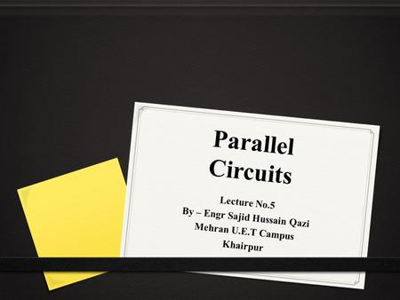 Parallel Circuits Lecture No.5 By – Engr Sajid Hussain Qazi Mehran U.E.T Campus Khairpur.