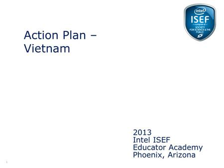Intel ISEF Educator Academy Intel ® Education Programs 2013 Intel ISEF Educator Academy Phoenix, Arizona Action Plan – Vietnam 1.