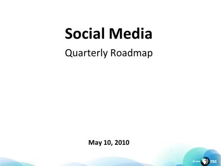 Social Media Quarterly Roadmap May 10, 2010. Top Goals Increase engagement on PBS.org and station web sites Utilize social technologies to capture new.