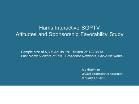 Harris Interactive SGPTV Attitudes and Sponsorship Favorability Study Jay Hiselman WGBH Sponsorship Research January 17, 2013 Sample size of 5,306 Adults.