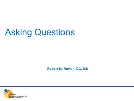 Asking Questions Robert M. Rowell, DC, MS. ASK Clinically relevant question ACQUIRE Best available evidence APPRAISE Quality and importance APPLY Evidence.