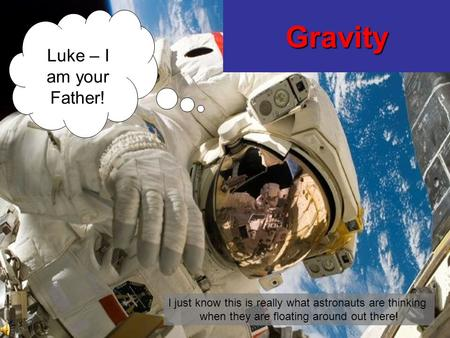 Gravity Luke – I am your Father! I just know this is really what astronauts are thinking when they are floating around out there!