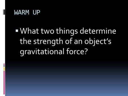 WARM UP What two things determine the strength of an object's gravitational force?