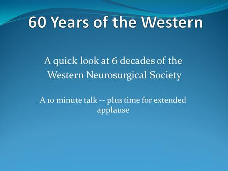 A quick look at 6 decades of the Western Neurosurgical Society A 10 minute talk -- plus time for extended applause.